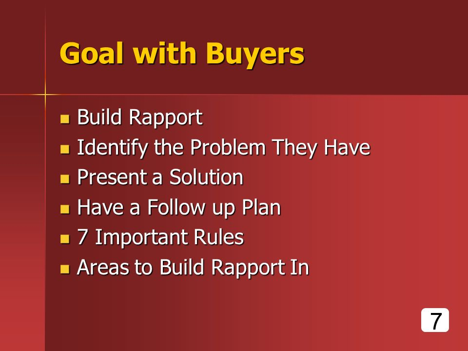 Goal with Buyers Build Rapport Build Rapport Identify the Problem They Have Identify the Problem They Have Present a Solution Present a Solution Have a Follow up Plan Have a Follow up Plan 7 Important Rules 7 Important Rules Areas to Build Rapport In Areas to Build Rapport In 7