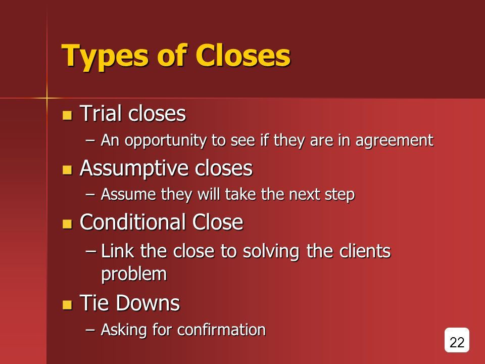 Types of Closes Trial closes Trial closes –An opportunity to see if they are in agreement Assumptive closes Assumptive closes –Assume they will take the next step Conditional Close Conditional Close –Link the close to solving the clients problem Tie Downs Tie Downs –Asking for confirmation 22