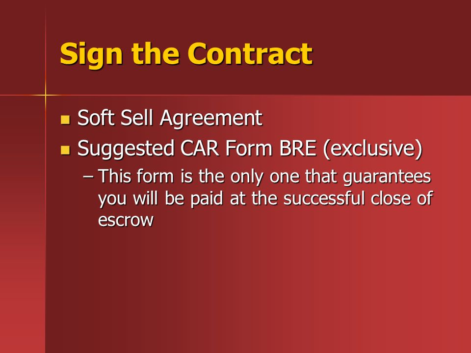 Sign the Contract Soft Sell Agreement Soft Sell Agreement Suggested CAR Form BRE (exclusive) Suggested CAR Form BRE (exclusive) –This form is the only one that guarantees you will be paid at the successful close of escrow