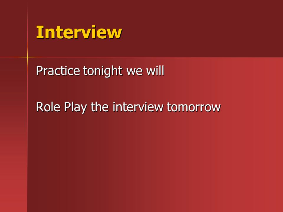 Interview Practice tonight we will Role Play the interview tomorrow