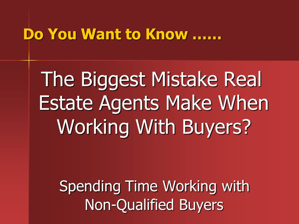 Do You Want to Know …… The Biggest Mistake Real Estate Agents Make When Working With Buyers? The Biggest Mistake Real Estate Agents Make When Working