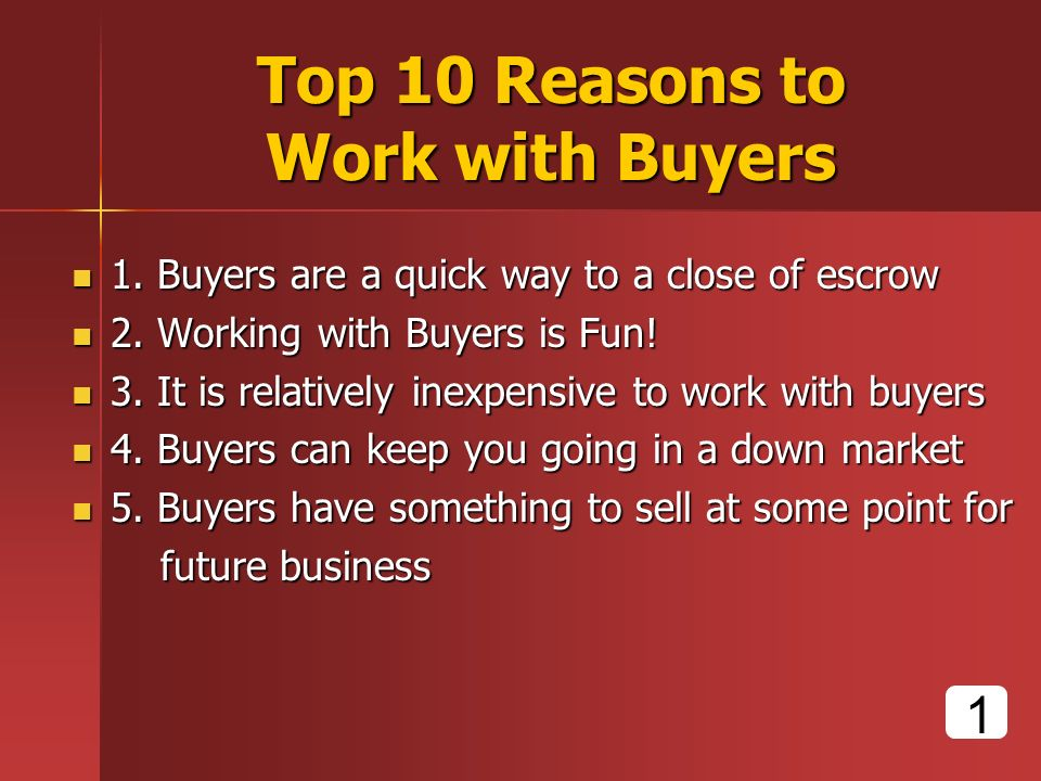 Top 10 Reasons to Work with Buyers 1. Buyers are a quick way to a close of escrow 1.