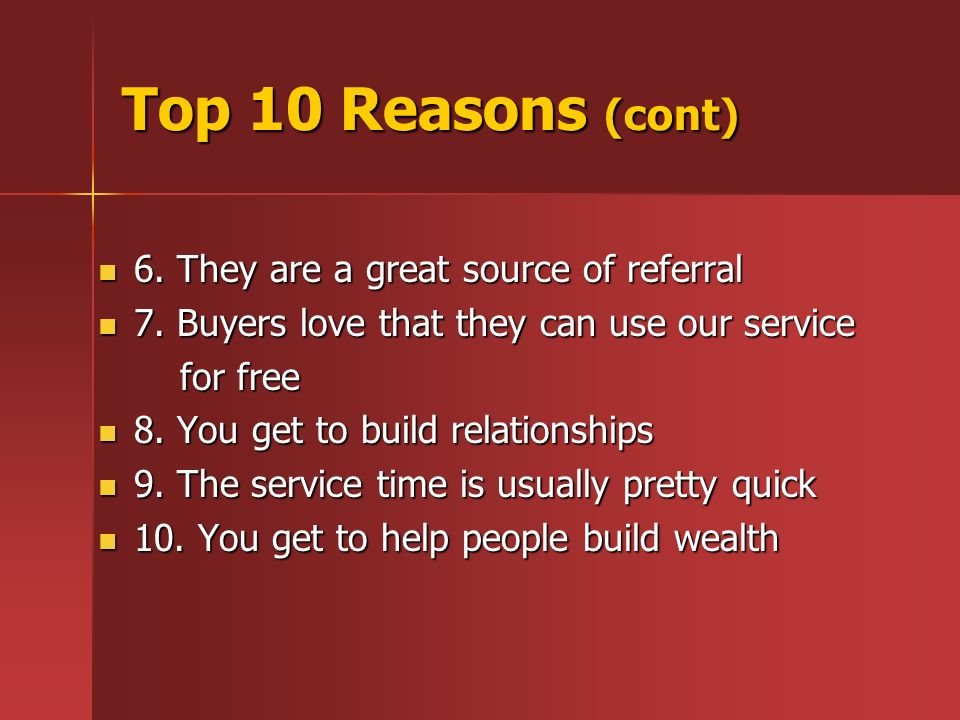 Top 10 Reasons (cont) 6. They are a great source of referral 6. They are a great source of referral 7. Buyers love that they can use our service 7. Bu