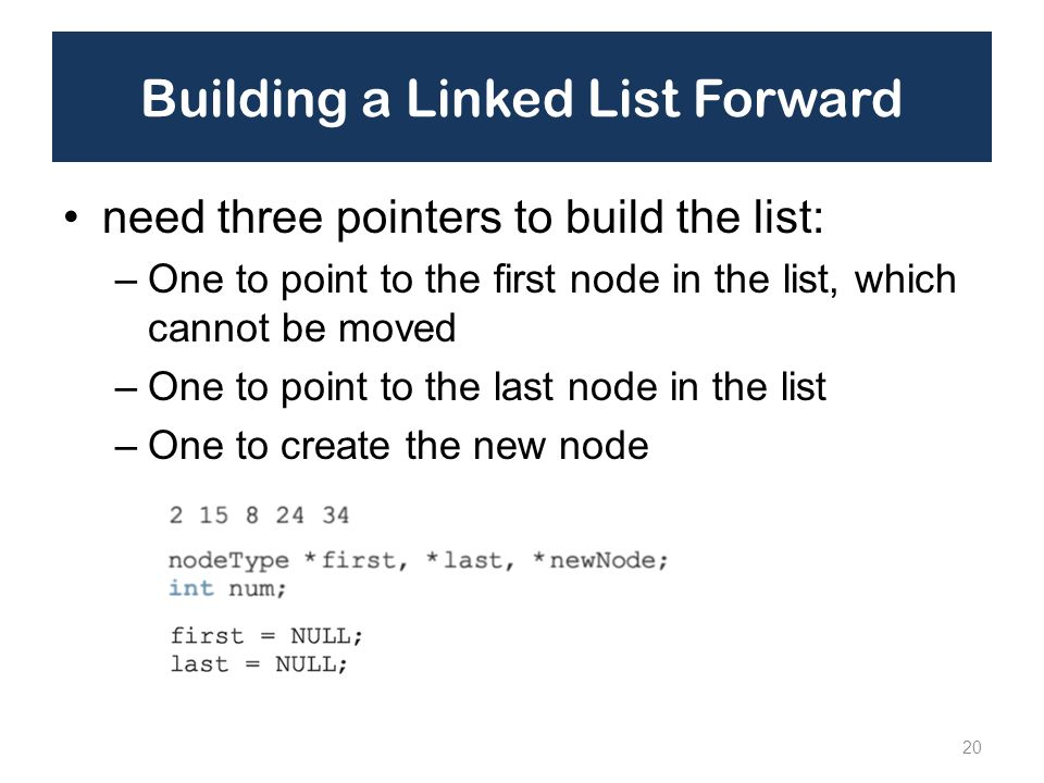 Building a Linked List Forward need three pointers to build the list: –One to point to the first node in the list, which cannot be moved –One to point