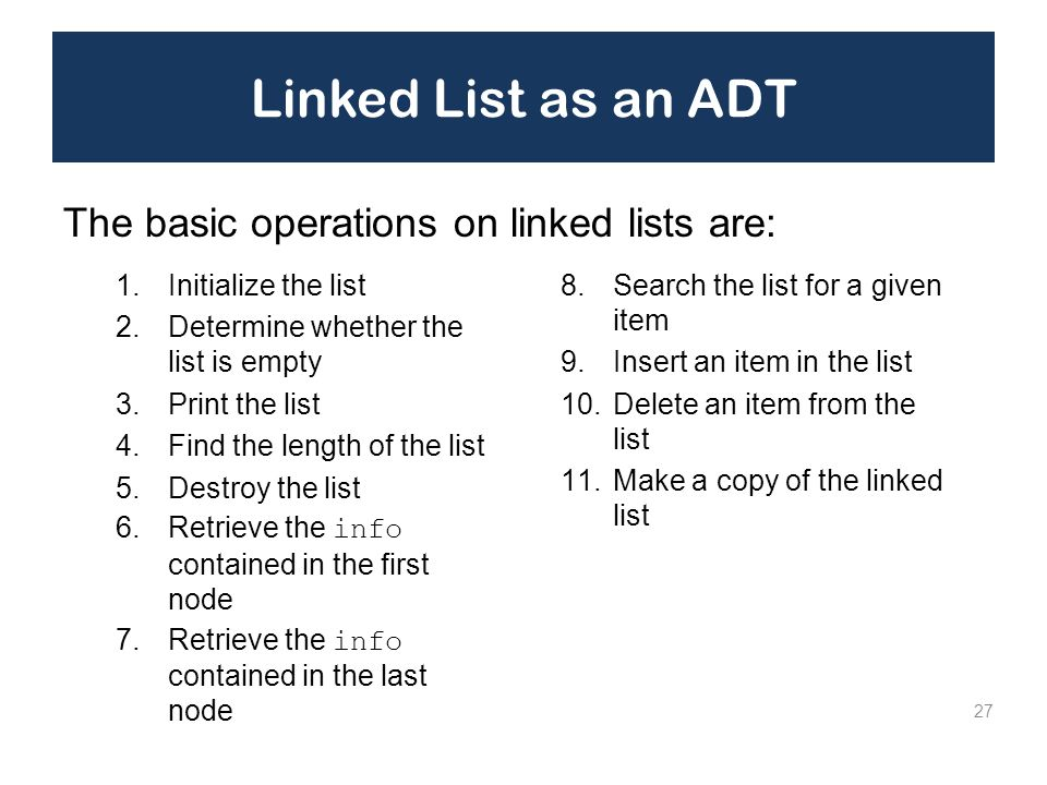Linked List as an ADT 1.Initialize the list 2.Determine whether the list is empty 3.Print the list 4.Find the length of the list 5.Destroy the list 6.