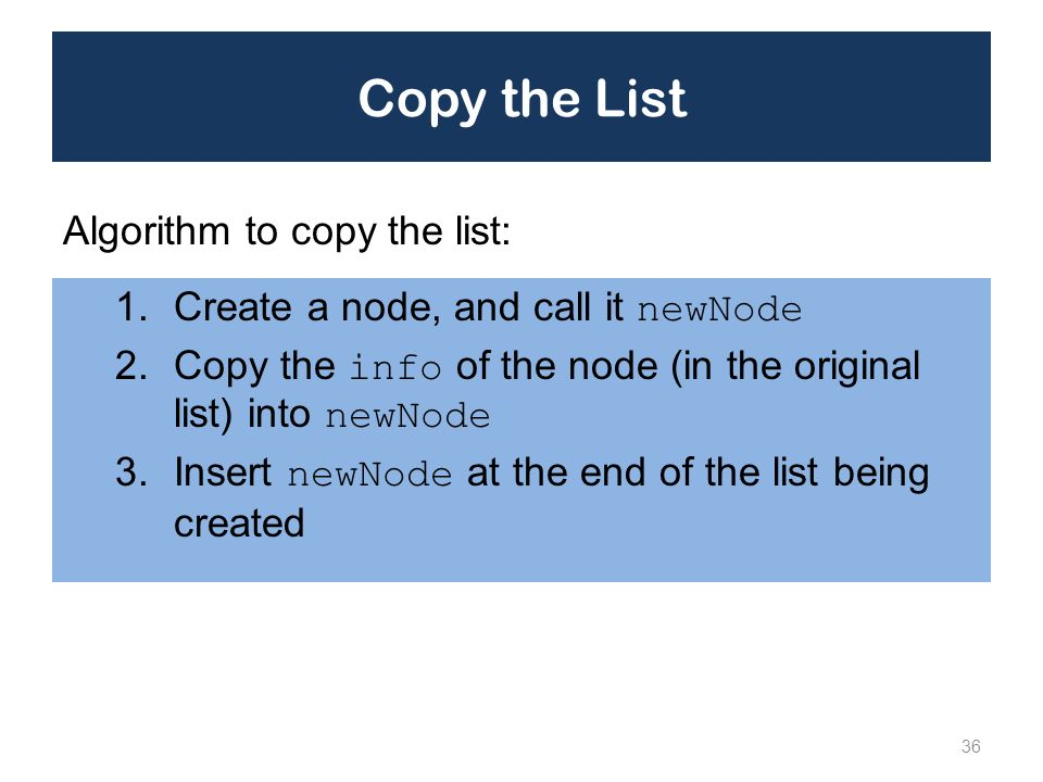 Copy the List 1.Create a node, and call it newNode 2.Copy the info of the node (in the original list) into newNode 3.Insert newNode at the end of the