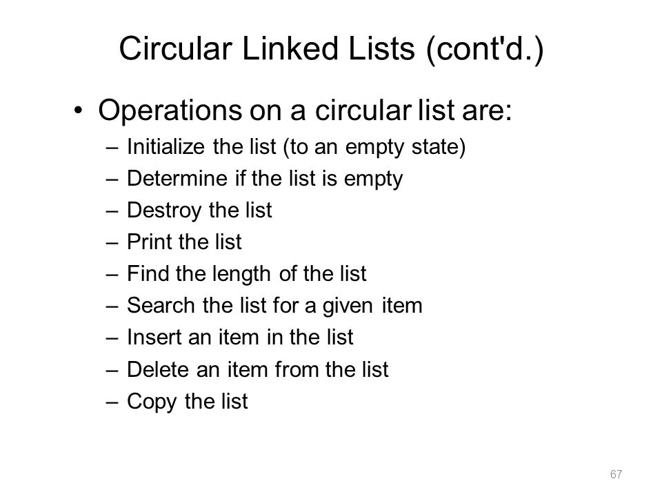 Circular Linked Lists (cont'd.) Operations on a circular list are: –Initialize the list (to an empty state) –Determine if the list is empty –Destroy t