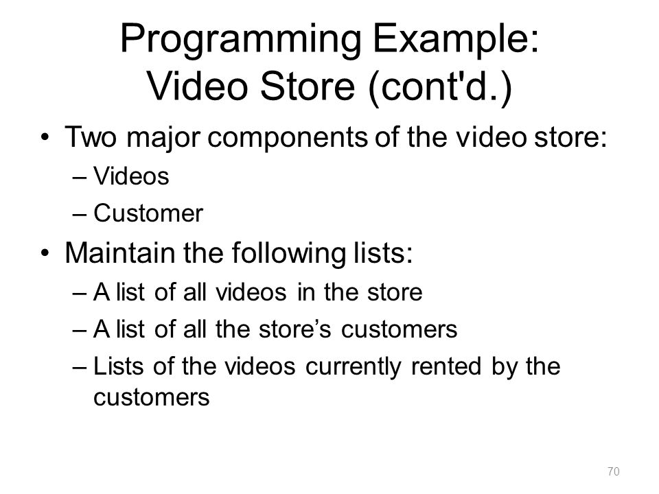 Programming Example: Video Store (cont'd.) Two major components of the video store: –Videos –Customer Maintain the following lists: –A list of all vid