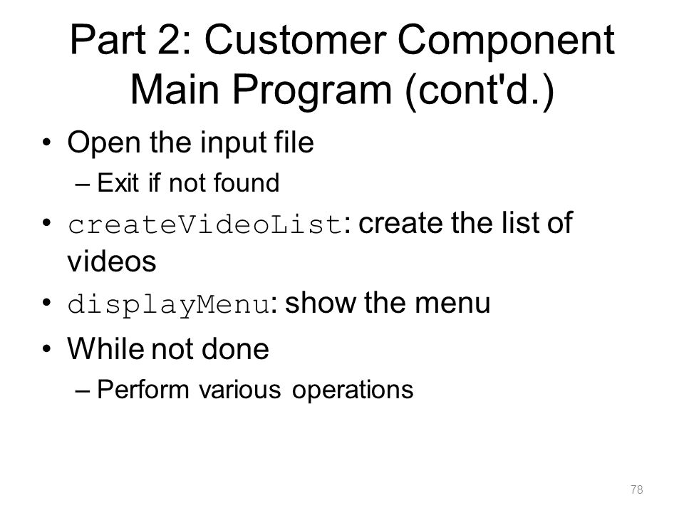 Part 2: Customer Component Main Program (cont'd.) Open the input file –Exit if not found createVideoList : create the list of videos displayMenu : sho