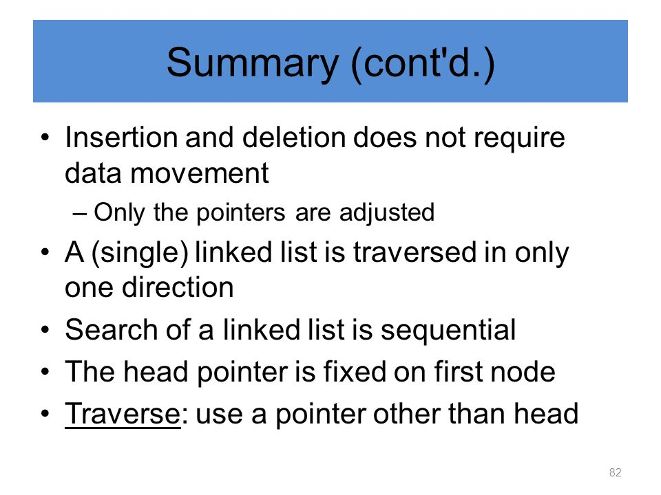 Summary (cont'd.) Insertion and deletion does not require data movement –Only the pointers are adjusted A (single) linked list is traversed in only on