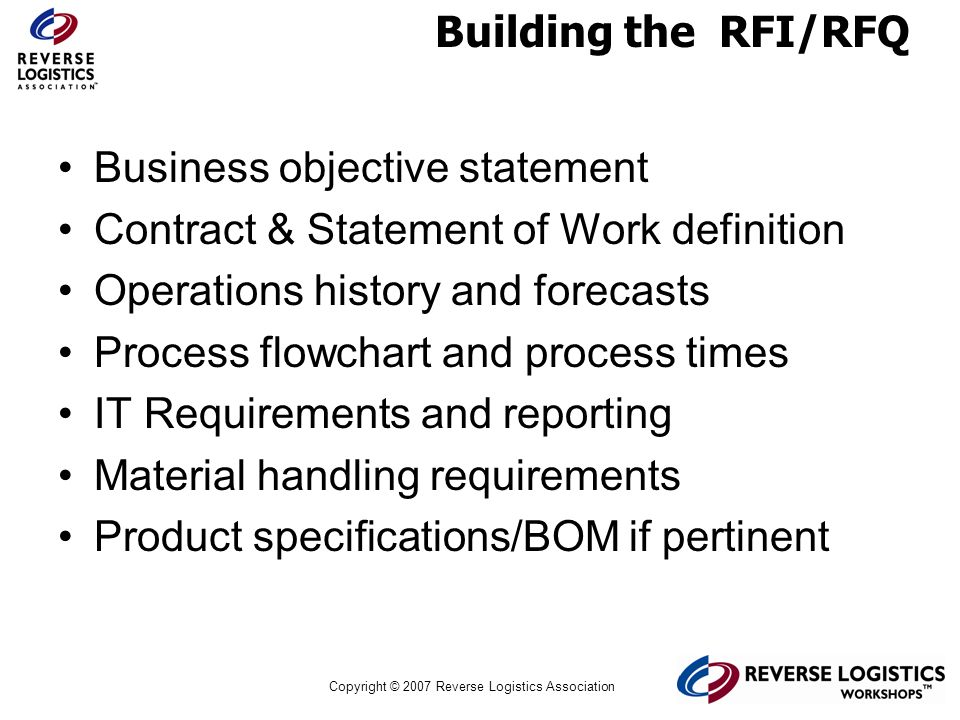 Copyright © 2007 Reverse Logistics Association Building the RFI/RFQ Business objective statement Contract & Statement of Work definition Operations hi