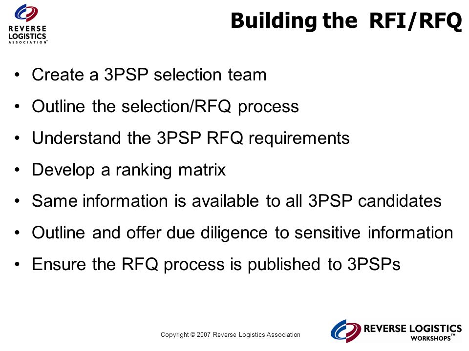 Copyright © 2007 Reverse Logistics Association Building the RFI/RFQ Create a 3PSP selection team Outline the selection/RFQ process Understand the 3PSP