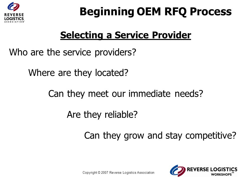 Copyright © 2007 Reverse Logistics Association Beginning OEM RFQ Process Selecting a Service Provider Who are the service providers? Where are they lo