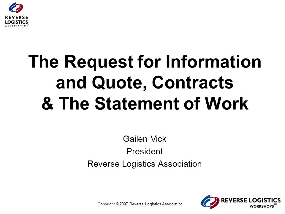 Copyright © 2007 Reverse Logistics Association The 3PSP RFQ Response The first ten pages – what are they about –Your Company, the Business, or the Client Executive Summary – 3 to 5 reasons why your service is the best solution for the Client Dont be passive: dont say We can do this – be definitive in your statements Let the Client know your process on the first page Dont forget the things you dont know