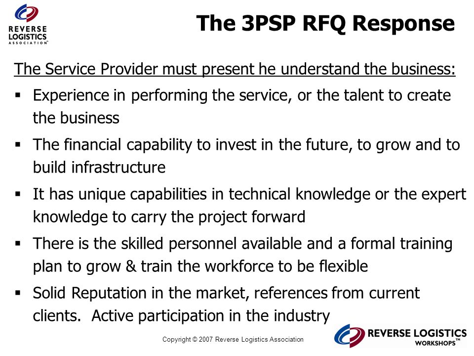 Copyright © 2007 Reverse Logistics Association The 3PSP RFQ Response The Service Provider must present he understand the business: Experience in perfo