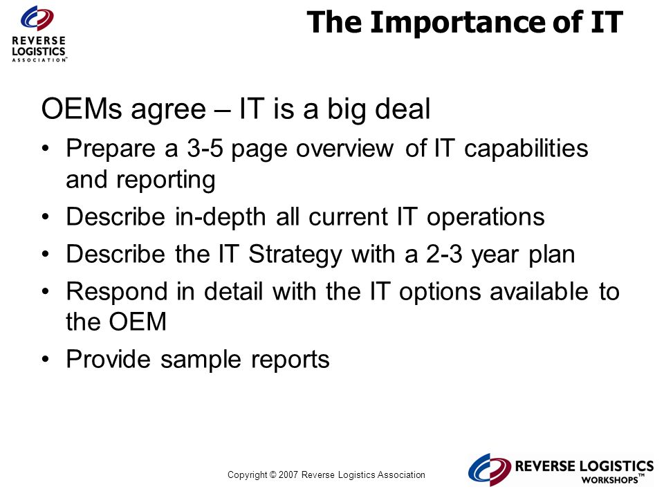 Copyright © 2007 Reverse Logistics Association The Importance of IT OEMs agree – IT is a big deal Prepare a 3-5 page overview of IT capabilities and r