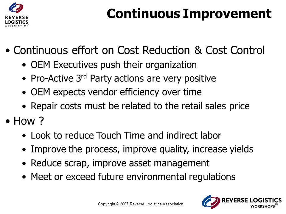 Copyright © 2007 Reverse Logistics Association Continuous Improvement Continuous effort on Cost Reduction & Cost Control OEM Executives push their org