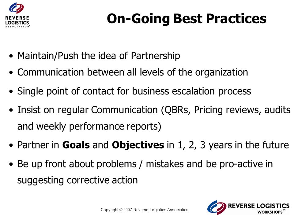 Copyright © 2007 Reverse Logistics Association On-Going Best Practices Maintain/Push the idea of Partnership Communication between all levels of the o