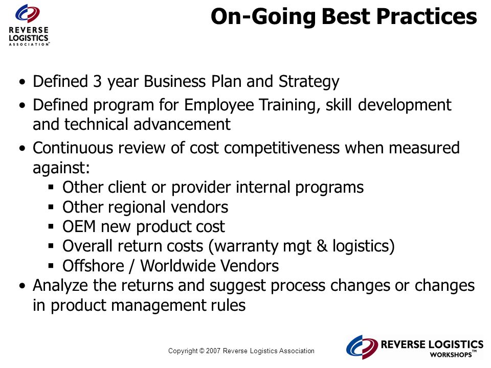 Copyright © 2007 Reverse Logistics Association On-Going Best Practices Defined 3 year Business Plan and Strategy Defined program for Employee Training
