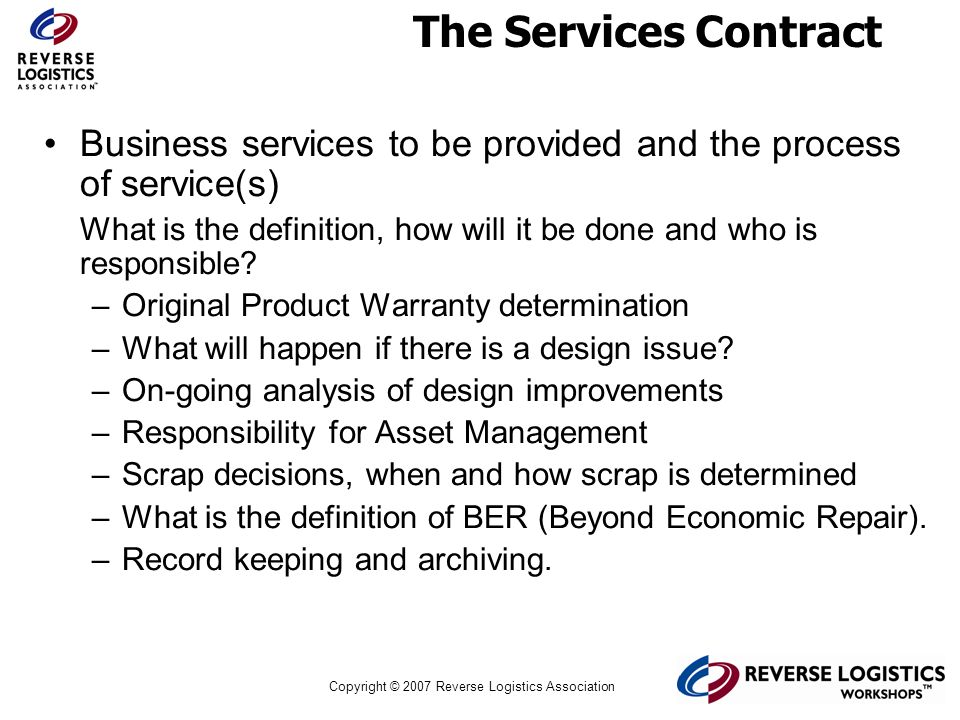 Copyright © 2007 Reverse Logistics Association The Services Contract Business services to be provided and the process of service(s) What is the defini