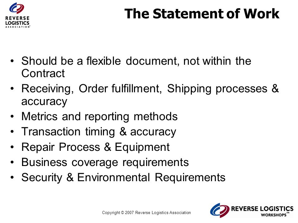 Copyright © 2007 Reverse Logistics Association The Statement of Work Should be a flexible document, not within the Contract Receiving, Order fulfillme