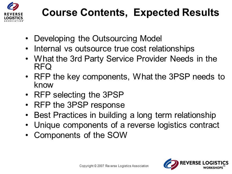 Copyright © 2007 Reverse Logistics Association On-Going Best Practices Maintain/Push the idea of Partnership Communication between all levels of the organization Single point of contact for business escalation process Insist on regular Communication (QBRs, Pricing reviews, audits and weekly performance reports) Partner in Goals and Objectives in 1, 2, 3 years in the future Be up front about problems / mistakes and be pro-active in suggesting corrective action