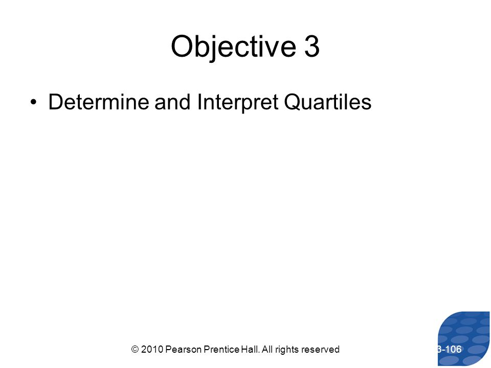 Objective 3 Determine and Interpret Quartiles 3-106© 2010 Pearson Prentice Hall. All rights reserved