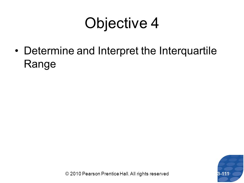 Objective 4 Determine and Interpret the Interquartile Range 3-111© 2010 Pearson Prentice Hall. All rights reserved