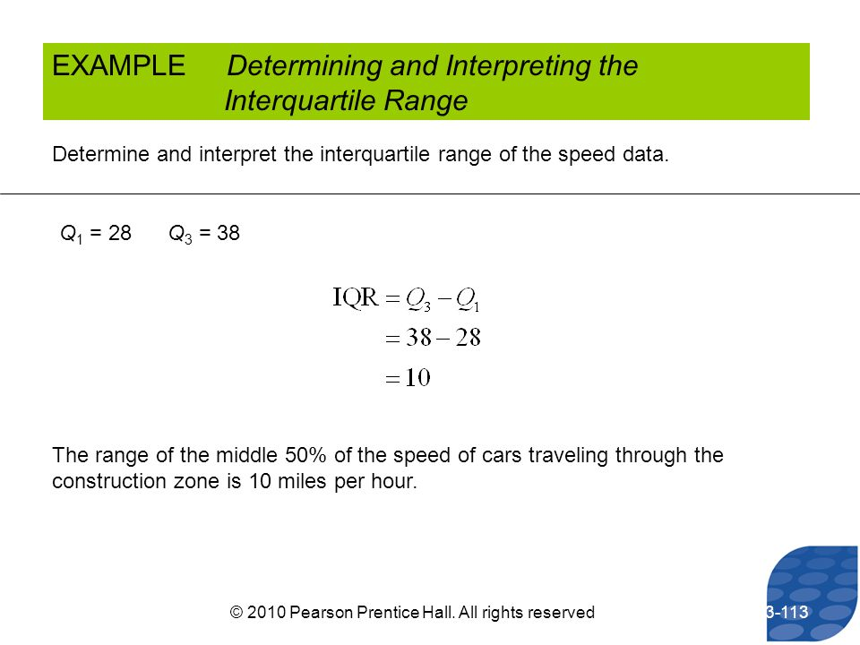 EXAMPLE Determining and Interpreting the Interquartile Range Determine and interpret the interquartile range of the speed data. Q 1 = 28 Q 3 = 38 The