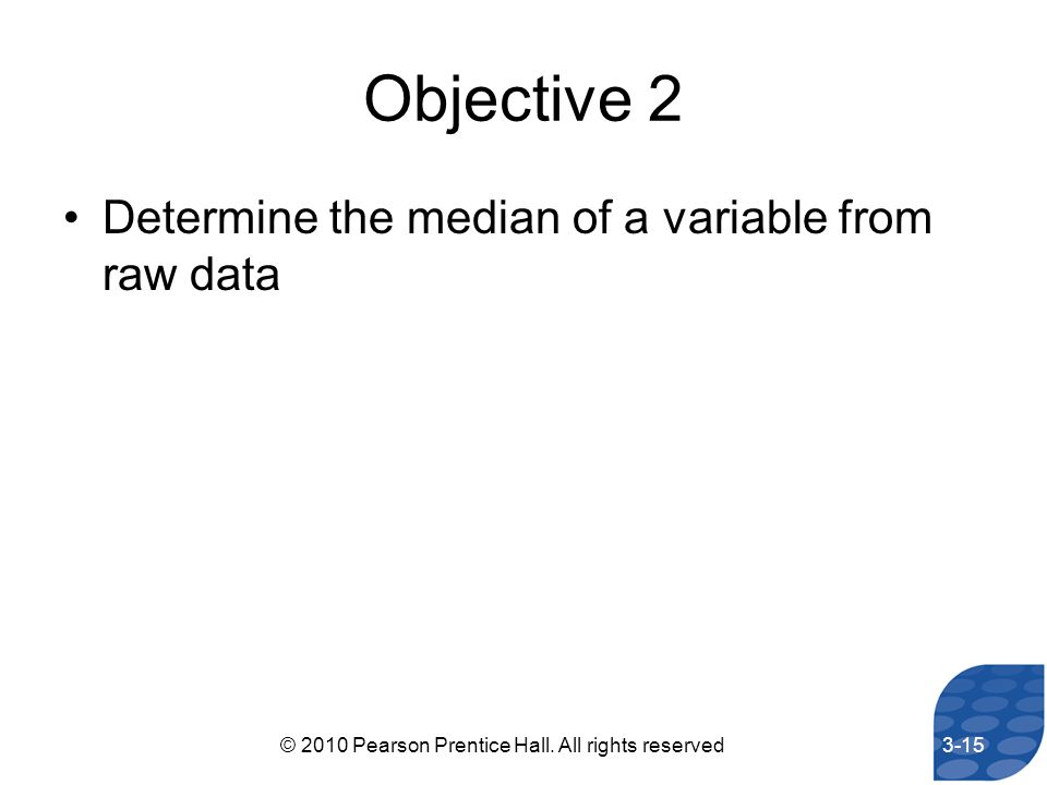 Objective 2 Determine the median of a variable from raw data 3-15© 2010 Pearson Prentice Hall. All rights reserved