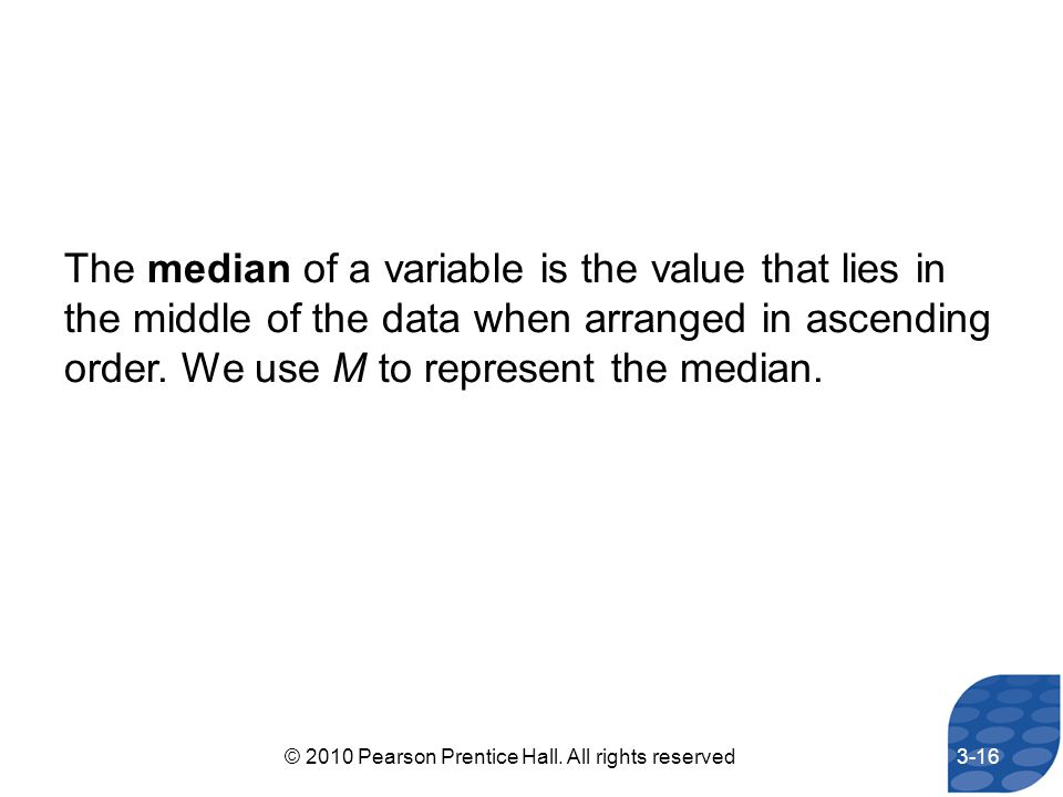 The median of a variable is the value that lies in the middle of the data when arranged in ascending order. We use M to represent the median. 3-16© 20