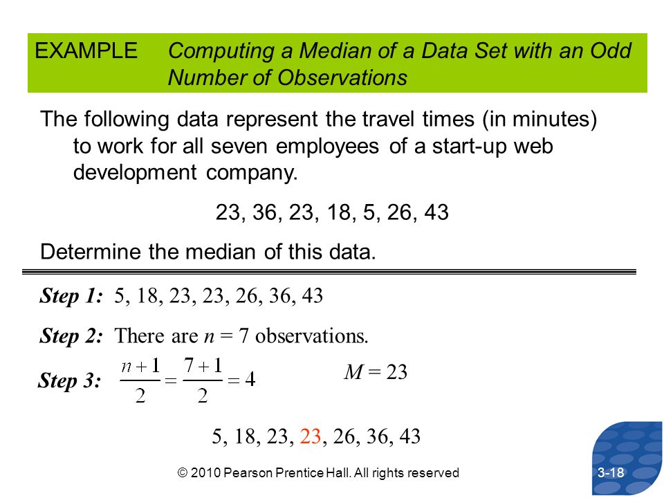 EXAMPLEComputing a Median of a Data Set with an Odd Number of Observations The following data represent the travel times (in minutes) to work for all