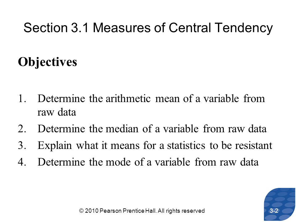 Section 3.1 Measures of Central Tendency Objectives 1.Determine the arithmetic mean of a variable from raw data 2.Determine the median of a variable f