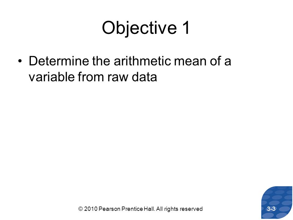 Objective 1 Determine the arithmetic mean of a variable from raw data 3-3© 2010 Pearson Prentice Hall. All rights reserved