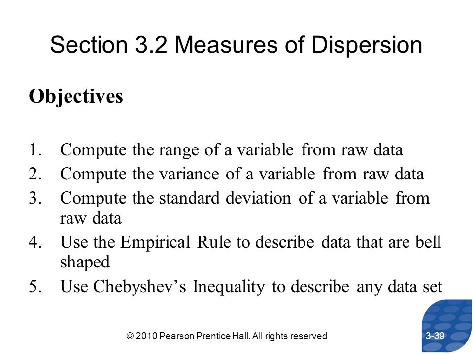Section 3.2 Measures of Dispersion Objectives 1.Compute the range of a variable from raw data 2.Compute the variance of a variable from raw data 3.Com