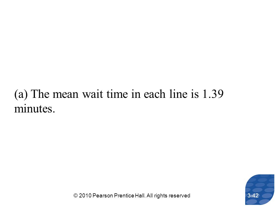 (a) The mean wait time in each line is 1.39 minutes. 3-42© 2010 Pearson Prentice Hall. All rights reserved