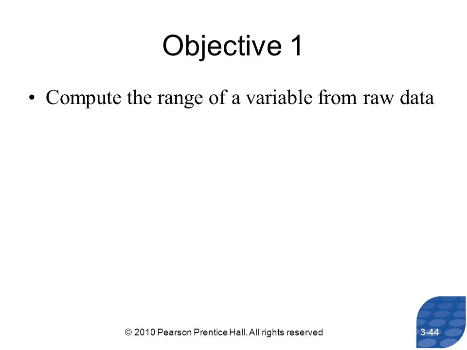Objective 1 Compute the range of a variable from raw data 3-44© 2010 Pearson Prentice Hall. All rights reserved