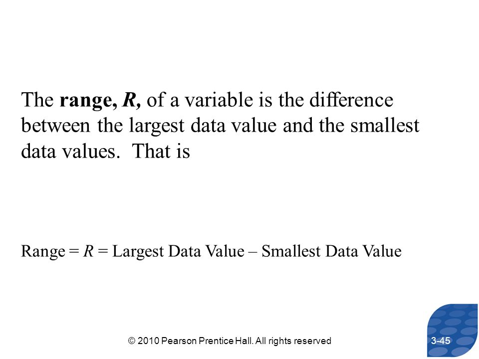 The range, R, of a variable is the difference between the largest data value and the smallest data values. That is Range = R = Largest Data Value – Sm