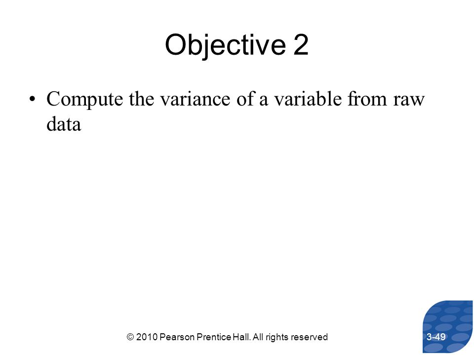 Objective 2 Compute the variance of a variable from raw data 3-49© 2010 Pearson Prentice Hall. All rights reserved