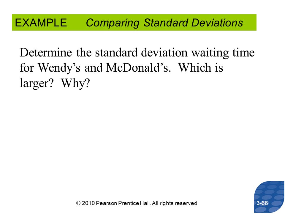 EXAMPLE Comparing Standard Deviations Determine the standard deviation waiting time for Wendys and McDonalds. Which is larger? Why? 3-66© 2010 Pearson