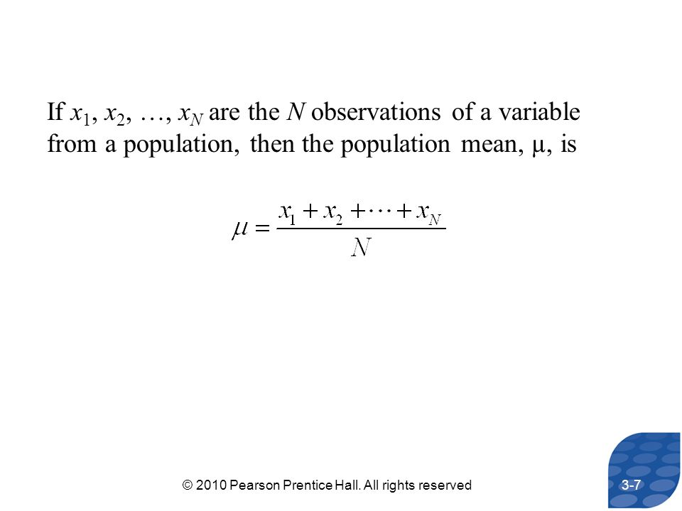 If x 1, x 2, …, x N are the N observations of a variable from a population, then the population mean, µ, is 3-7© 2010 Pearson Prentice Hall. All right