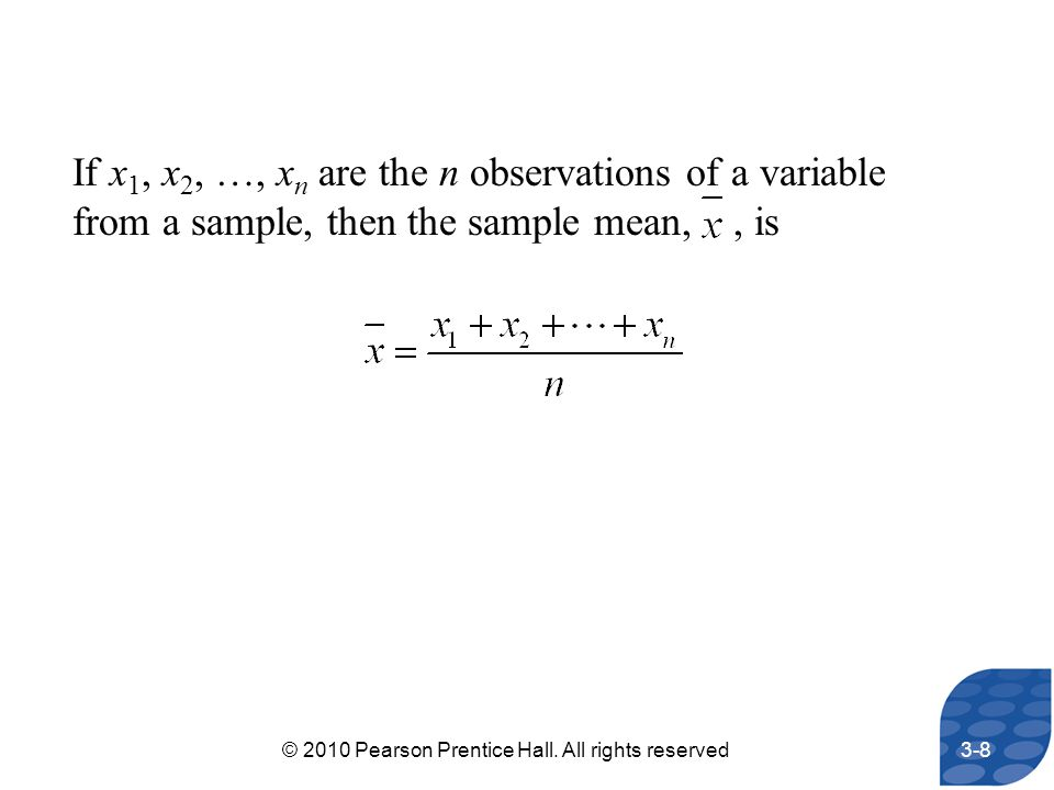 If x 1, x 2, …, x n are the n observations of a variable from a sample, then the sample mean,, is 3-8© 2010 Pearson Prentice Hall. All rights reserved