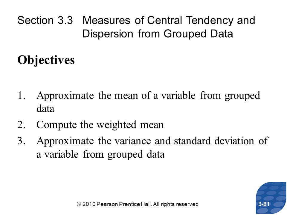 Section 3.3 Measures of Central Tendency and Dispersion from Grouped Data Objectives 1.Approximate the mean of a variable from grouped data 2.Compute
