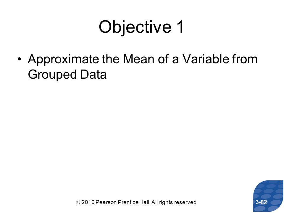 Objective 1 Approximate the Mean of a Variable from Grouped Data 3-82© 2010 Pearson Prentice Hall. All rights reserved