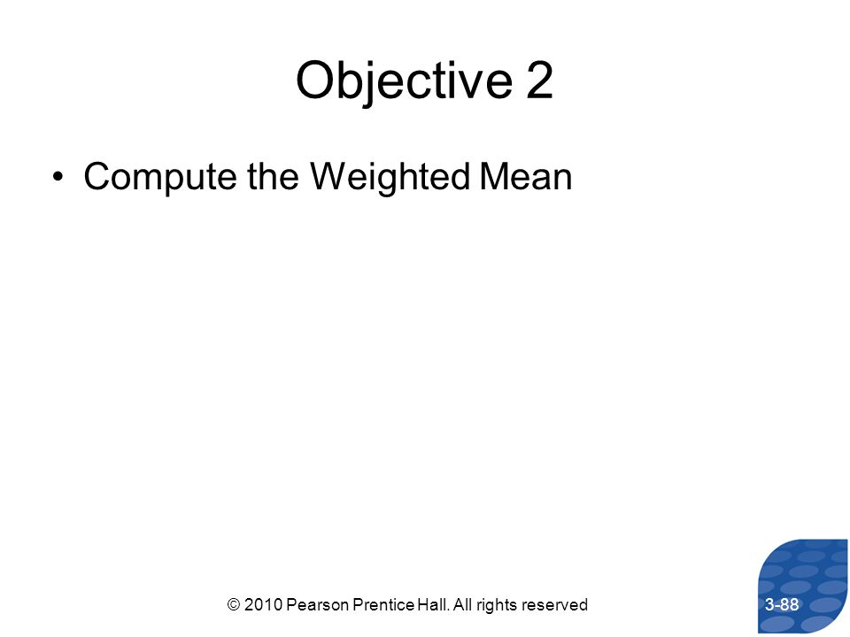 Objective 2 Compute the Weighted Mean 3-88© 2010 Pearson Prentice Hall. All rights reserved