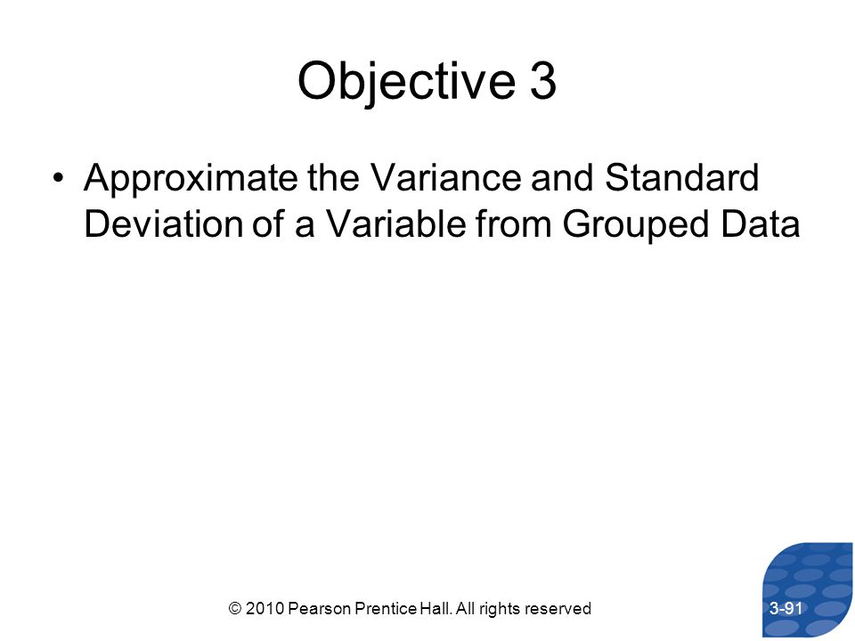 Objective 3 Approximate the Variance and Standard Deviation of a Variable from Grouped Data 3-91© 2010 Pearson Prentice Hall. All rights reserved