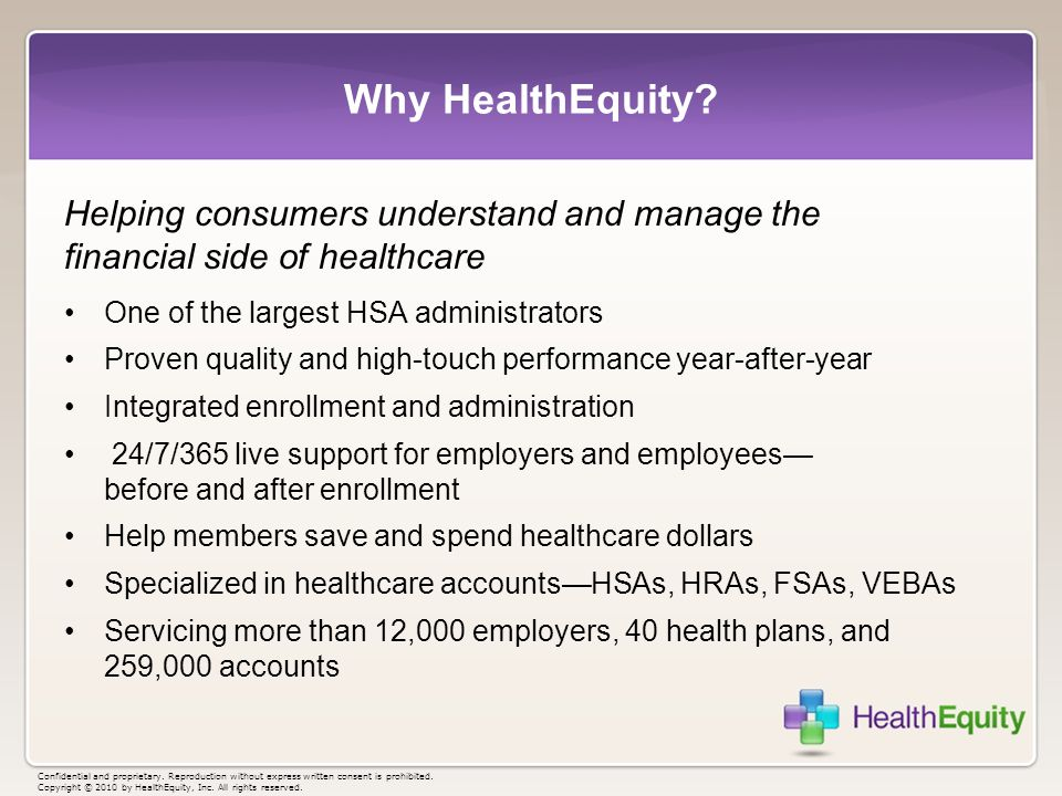 Why HealthEquity? Helping consumers understand and manage the financial side of healthcare One of the largest HSA administrators Proven quality and hi