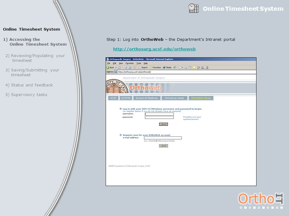 1) Accessing the Online Timesheet System 2) Reviewing/Populating your timesheet 3) Saving/Submitting your timesheet 4) Status and feedback 5) Supervisory tasks Step 1: Log into OrthoWeb – the Departments Intranet portal http://orthosurg.ucsf.edu/orthoweb Online Timesheet System