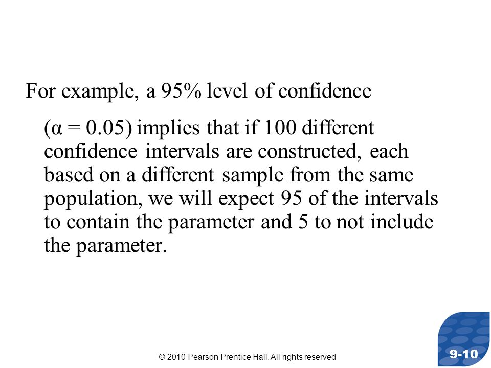 © 2010 Pearson Prentice Hall. All rights reserved 9-10 For example, a 95% level of confidence (α = 0.05) implies that if 100 different confidence inte