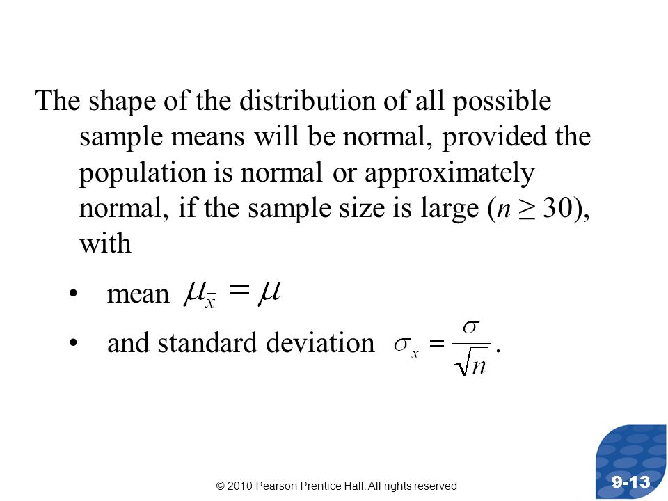 © 2010 Pearson Prentice Hall. All rights reserved 9-13 The shape of the distribution of all possible sample means will be normal, provided the populat